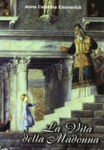 Copertina di 'La vita della Madonna secondo le contemplazioni della beata stigmatizzata Anna Caterina Emmerick'