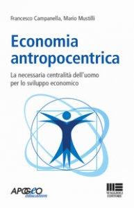 Copertina di 'Economia antropocentrica. La necessaria centralità dell'uomo per lo sviluppo economico'