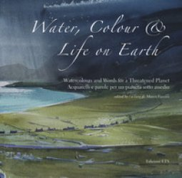 Copertina di 'Water, colour & life on Eearth. Watercolours and words for a threatened planet. Catalogo della mostra (Vicenza, 10 novembre 2018-27 gennaio 2019). Ediz. inglese e italiana'