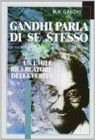 Gandhi parla di se stesso. Un umile ricercatore della verità - Gandhi Mohandas K.