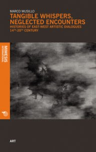 Copertina di 'Tangible whispers, neglected encounters. Histories of East-West artistic dialogues. 14th-20th century'