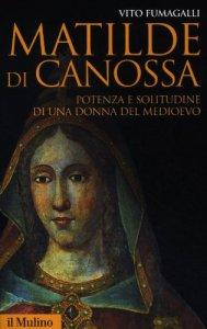Copertina di 'Matilde di Canossa. Potenza e solitudine di una donna del Medioevo'