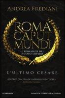 L' ultimo Cesare. Roma caput mundi. Nuovo impero - Frediani Andrea