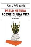 Poesie di una vita - Pablo Neruda