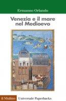 Venezia e il mare nel Medioevo - Ermanno Orlando
