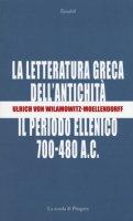 La letteratura greca dell'antichità. Il periodo ellenico (700-480 a.C.) - Wilamowitz Moellendorff Ulrich von