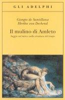 Il mulino di Amleto. Saggio sul mito e sulla struttura del tempo - Santillana Giorgio de, Dechend Hertha von