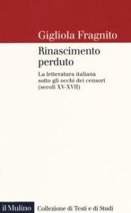 Copertina di 'Rinascimento perduto. La letteratura italiana sotto gli occhi dei censori (secoli XV-XVII)'