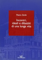 Incontri, ideali e dibattiti di una lunga vita - Zerbi Pietro