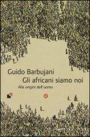 Gli africani siamo noi. Alle origini dell'uomo - Barbujani Guido