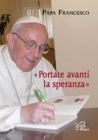 Portate avanti la speranza - Francesco (Jorge Mario Bergoglio)