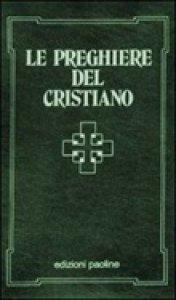 Copertina di 'Le preghiere del cristiano. Massime eterne, messa, rosario, via crucis, Salmi, preghiere e pie invocazioni. Testo italiano e latino'