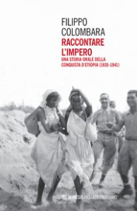 Copertina di 'Raccontare l'impero. Una storia orale della conquista d'Etiopia (1935-1941)'
