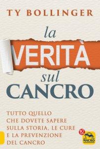 Copertina di 'La verità sul cancro. Tutto quello che dovete sapere sulla storia, le cure e la prevenzione del cancro'