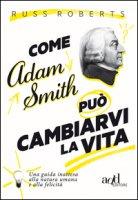 Come Adam Smith può cambiarvi la vita. Una guida inattesa alla natura umana e alla felicità - Roberts Russ