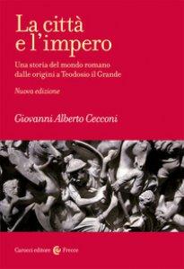 Copertina di 'La città e l'impero. Una storia del mondo romano dalle origini a Teodosio il Grande. Nuova ediz.'