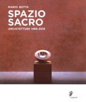 Spazio sacro. Architetture 1966-2018 - Botta Mario