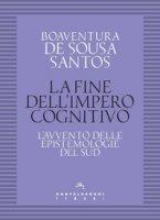 La fine dell'impero cognitivo. L'avvento delle epistemologie del Sud - Sousa Santos Boaventura de