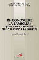 Ri-conoscere la famiglia: Quale valore aggiunto per la persona e la società? - Decimo rapporto CISF