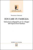Educare in famiglia. Indicazioni pedagogiche per lo sviluppo dell'empowerment familiare - Simeone Domenico