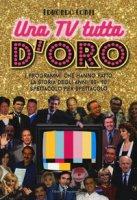 Una TV tutta d'oro. I programmi che hanno fatto la storia degli anni '80 e '90 spettacolo per spettacolo - Conti Edmondo