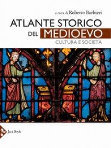 Copertina di 'Atlante storico del Medioevo. Cultura e società. Ediz. a colori'