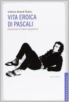 Vita eroica di Pascali. - Vittorio Brandi Rubiu , Fabio Sargentini