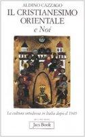 Il cristianesimo orientale e noi. La cultura ortodossa in Italia dopo il 1945 - Cazzago Aldino