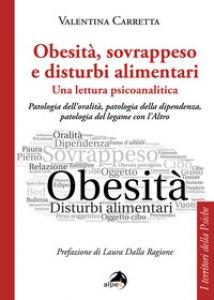Copertina di 'Obesità, sovrappeso e disturbi alimentari: una lettura psicoanalitica. Patologia dell'oralità, patologia della dipendenza, patologia del legame con l'altro'