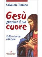 Gesù guarisce il tuo cuore - Salvatore Tumino