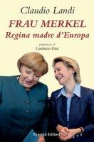 Frau Merkel. Regina madre d'Europa - Landi Claudio
