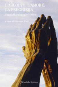 Copertina di 'L'ascolto, l'amore, la preghiera'