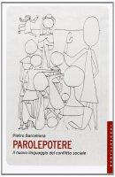 Parolepotere. Il nuovo linguaggio del conflitto sociale. - Pietro Barcellona