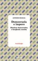 Democrazia e impero. Illusione democratica e borghesia occulta - Scaglia Antonio