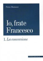 La conversione. Io, frate Francesco vol.1 - Pietro Maranesi