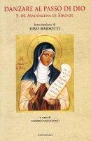 Danzare al passo di Dio. S. M. Maddalena di Firenze - AA. VV.