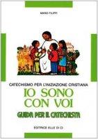 Io sono con voi. Catechismo per l'iniziazione cristiana. Guida per il catechista - Filippi Mario