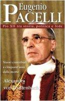 Eugenio Pacelli. Pio XII tra storia, politica e fede - Alexandra von Teuffenbach