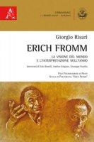 Erich Fromm. La visione del mondo e l'interpretazione dell'uomo - Risari Giorgio