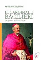 Cardinale Bacilieri. Un grande vescovo di Verona (Il) - Renato Manganotti