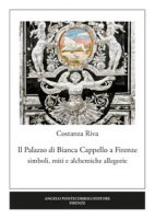 Il palazzo di Bianca Cappello a Firenze. Simboli, miti e alchemiche allegorie - Riva Costanza