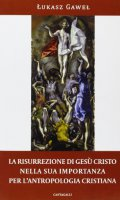 La risurrezione di Gesù Cristo nella sua importanza per l'antropologia cristiana - Gawel Lukasz