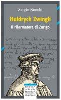 Huldrych Zwingli. Il riformatore di Zurigo - Sergio Ronchi