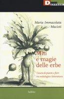Miti e magie delle erbe. L'aura di piante e fiori tra mitologia e letteratura - Macioti Maria Immacolata