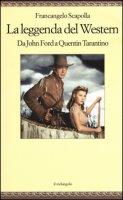 La leggenda del western. Da John Ford a Quentin Tarantino - Scapolla Francangelo