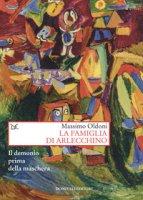 La famiglia di Arlecchino. Il demonio prima della maschera - Oldoni Massimo