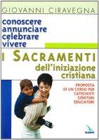 Conoscere annunciare celebrare vivere i sacramenti dell'iniziazione cristiana. Proposta di corso per catechisti-genitori-educatori - Ciravegna Giovanni