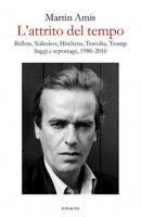 L' attrito del tempo. Bellow, Nabokov, Hitchens, Travolta, Trump. Saggi e reportage, 1986-2016 - Amis Martin