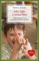 Mio figlio è senza freni. Guida di sopravvivenza per genitori di bambini iperattivi - Kutscher Martin L.