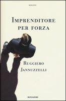 Imprenditore per forza - Jannuzzelli Ruggiero